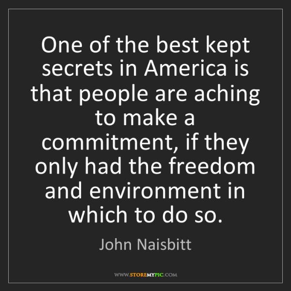 John Naisbitt: One of the best kept secrets in America is that people...