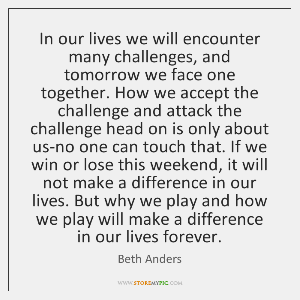 In our lives we will encounter many challenges, and tomorrow we face ...