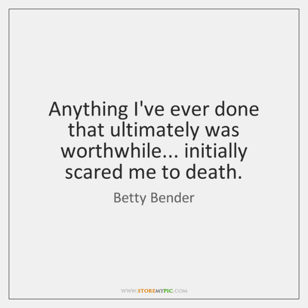 Anything I've ever done that ultimately was worthwhile... initially scared me to ...