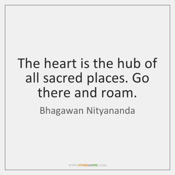 The heart is the hub of all sacred places. Go there and ...