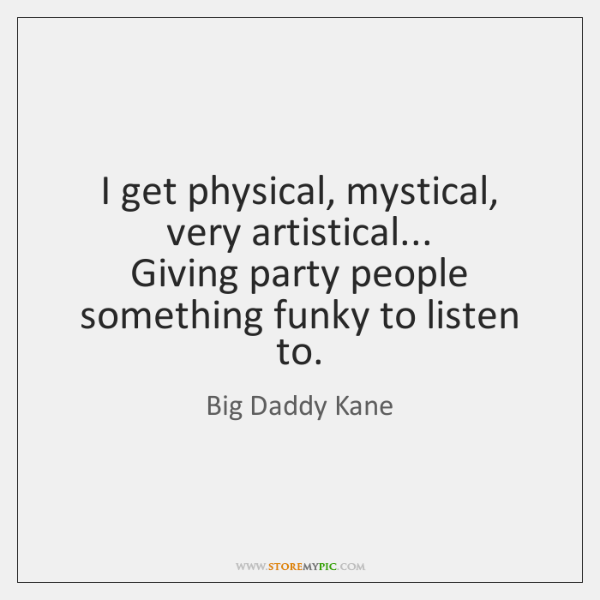 I get physical, mystical, very artistical...  Giving party people something funky to ...