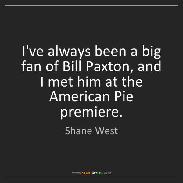 Shane West: I've always been a big fan of Bill Paxton, and I met...