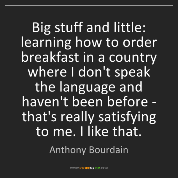 Anthony Bourdain: Big stuff and little: learning how to order breakfast...