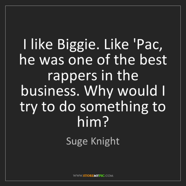 Suge Knight: I like Biggie. Like 'Pac, he was one of the best rappers...