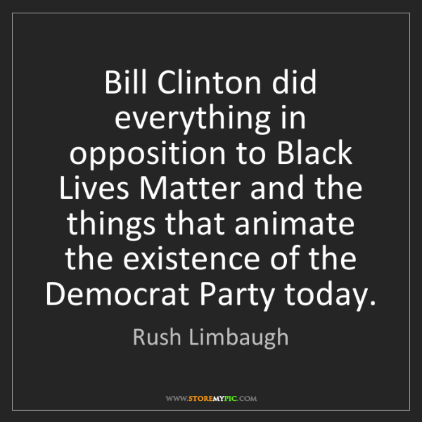 Rush Limbaugh: Bill Clinton did everything in opposition to Black Lives...