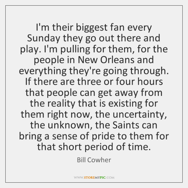 I'm their biggest fan every Sunday they go out there and play. ...