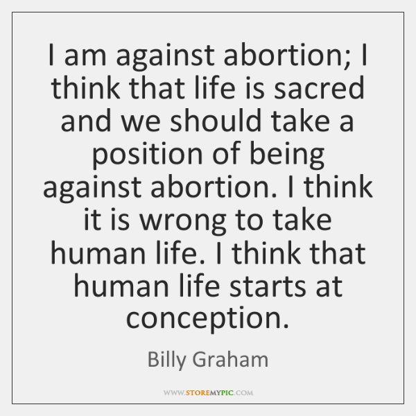 I am against abortion; I think that life is sacred and we ...