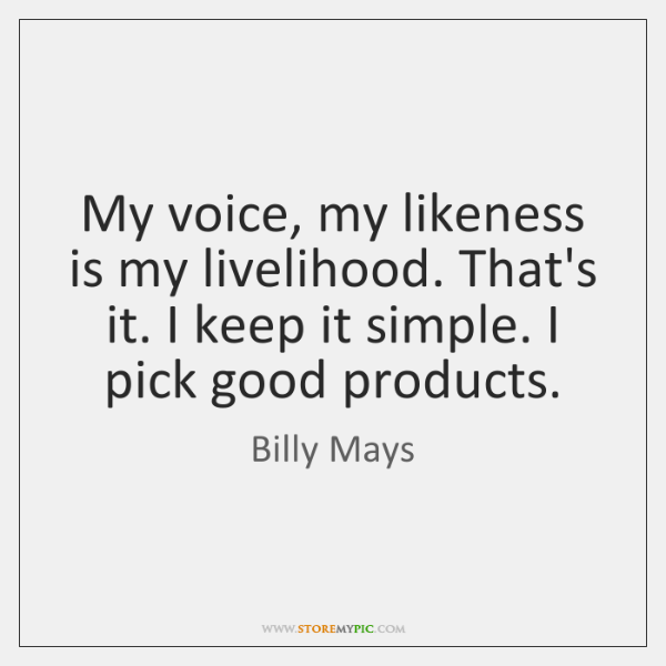 My voice, my likeness is my livelihood. That's it. I keep it ...