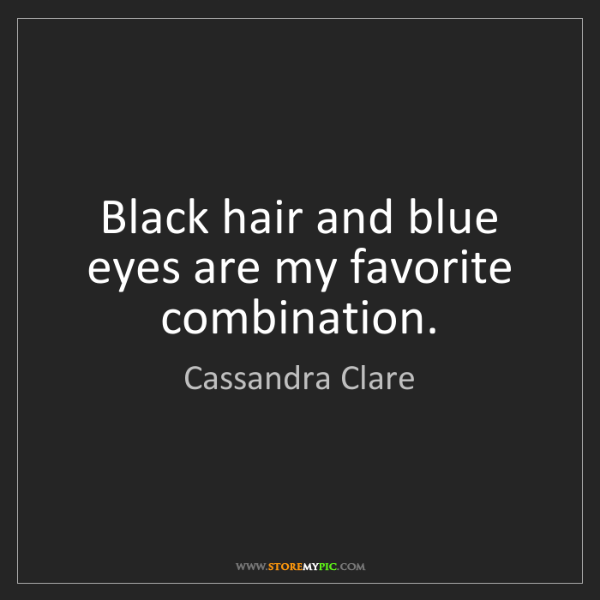 Cassandra Clare: Black hair and blue eyes are my favorite combination.