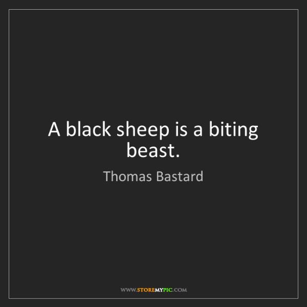 Thomas Bastard: A black sheep is a biting beast.