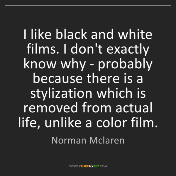 Norman Mclaren: I like black and white films. I don't exactly know why...