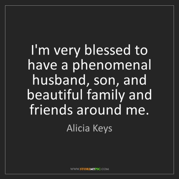 Alicia Keys: I'm very blessed to have a phenomenal husband, son, and...
