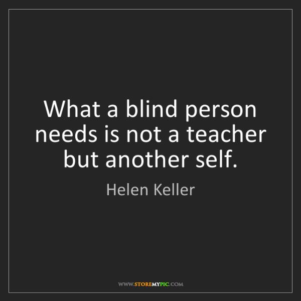 Helen Keller: What a blind person needs is not a teacher but another...