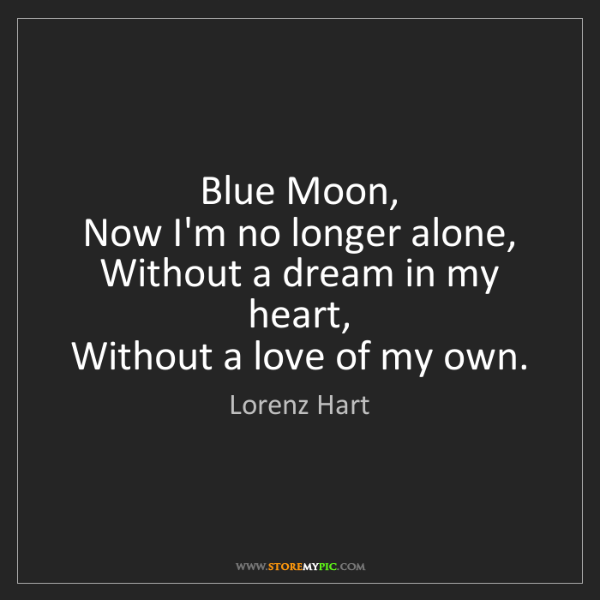 Lorenz Hart: Blue Moon,   Now I'm no longer alone,   Without a dream...