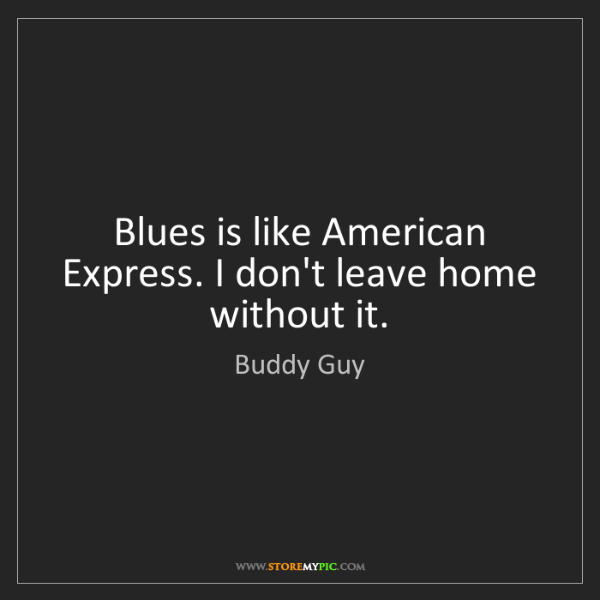Buddy Guy: Blues is like American Express. I don't leave home without...