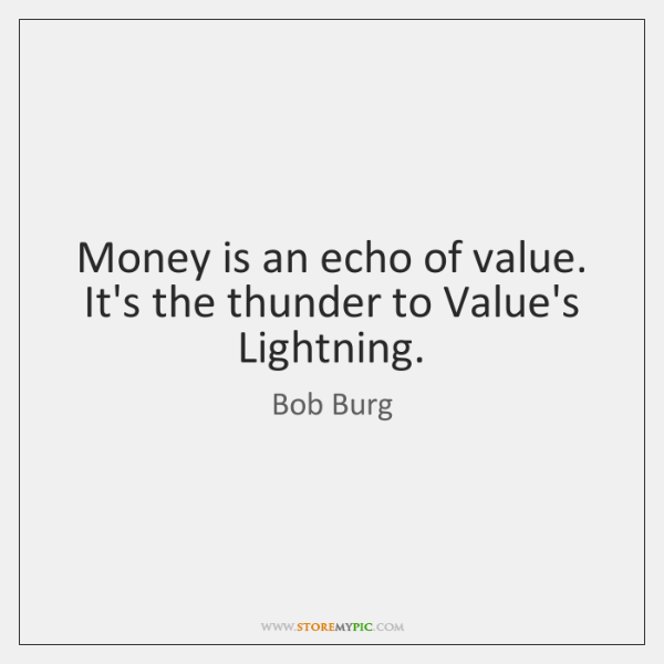 Money is an echo of value. It's the thunder to Value's Lightning.