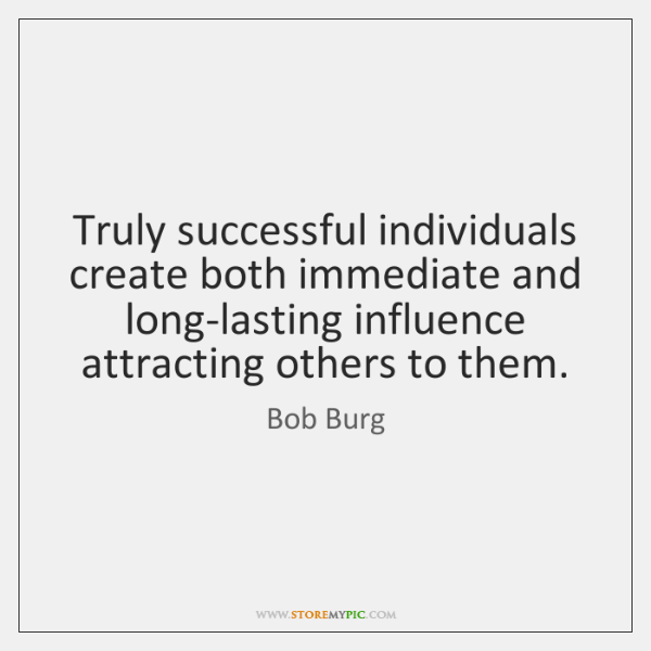 Truly successful individuals create both immediate and long-lasting influence attracting others to .