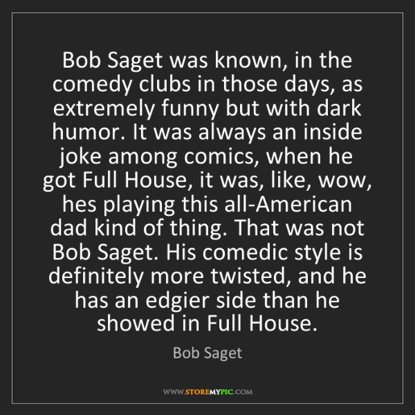 Bob Saget: Bob Saget was known, in the comedy clubs in those days,...