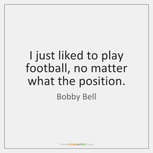I just liked to play football, no matter what the position.