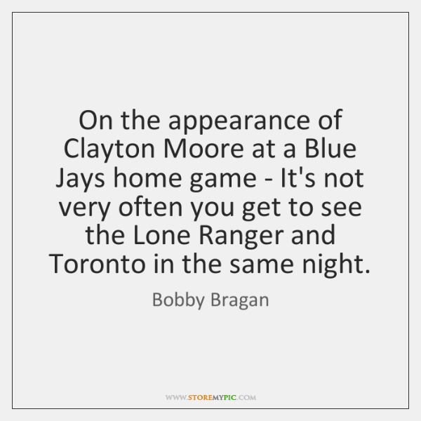 On the appearance of Clayton Moore at a Blue Jays home game ...