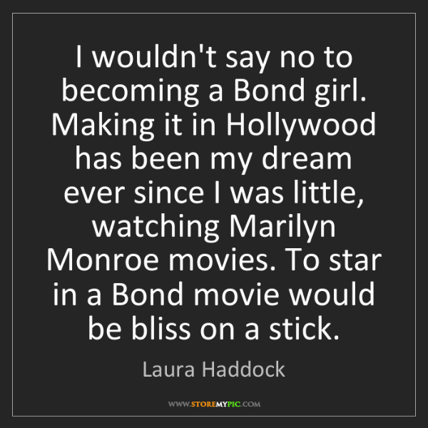 Laura Haddock: I wouldn't say no to becoming a Bond girl. Making it...