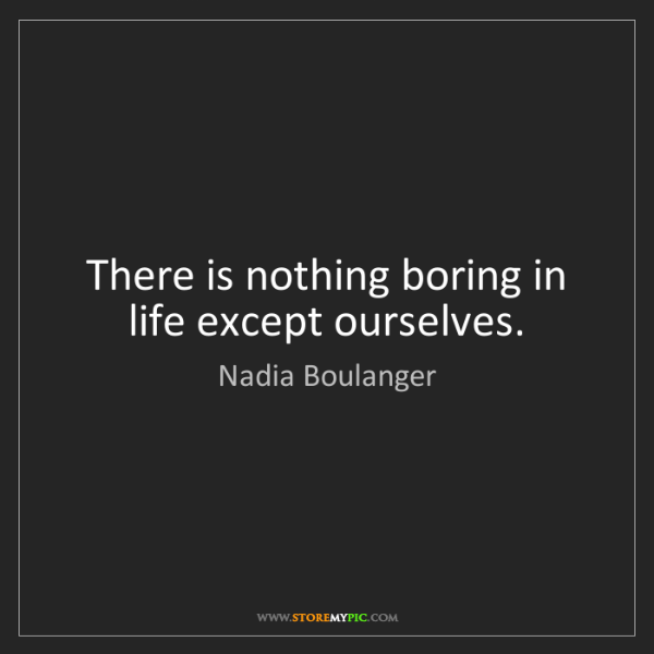Nadia Boulanger: There is nothing boring in life except ourselves.