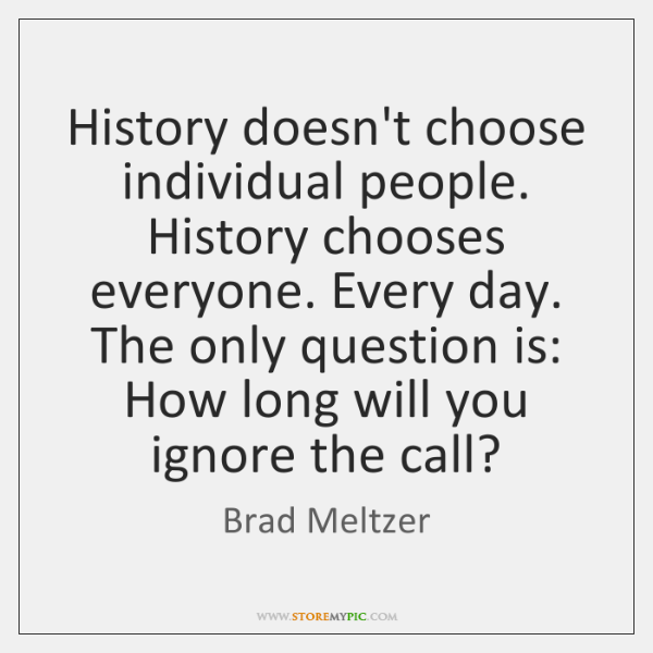 History doesn't choose individual people. History chooses everyone. Every day. The only ...