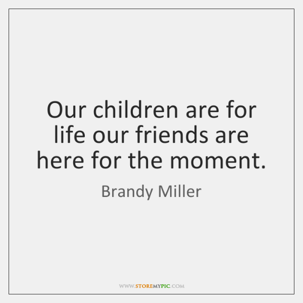 Our children are for life our friends are here for the moment.