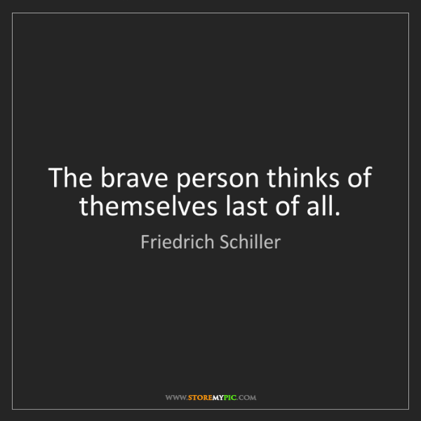 Friedrich Schiller: The brave person thinks of themselves last of all.