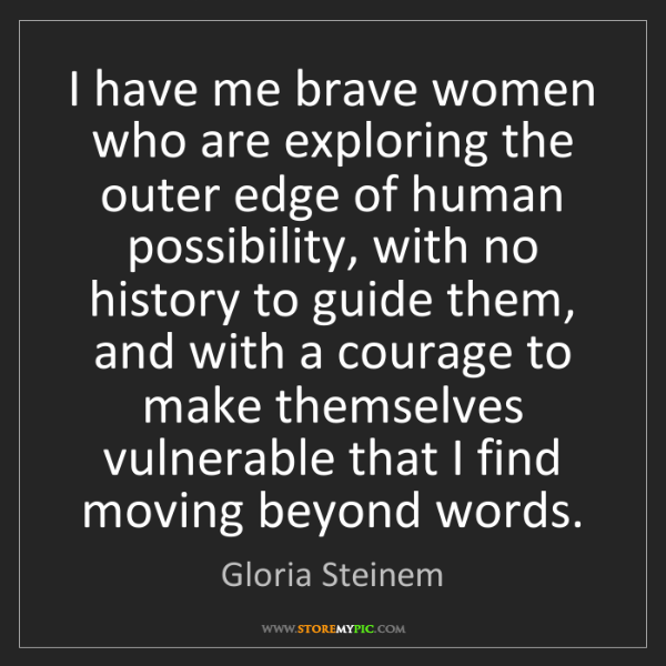 Gloria Steinem: I have me brave women who are exploring the outer edge...