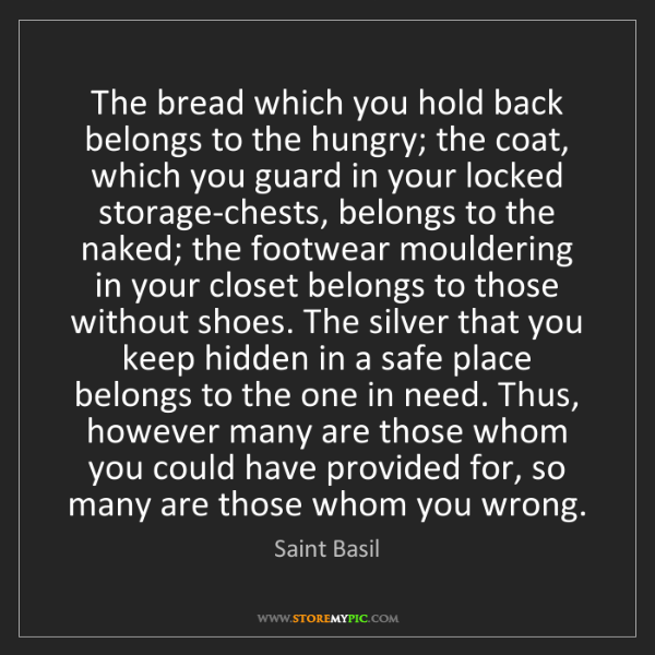 Saint Basil: The bread which you hold back belongs to the hungry;...