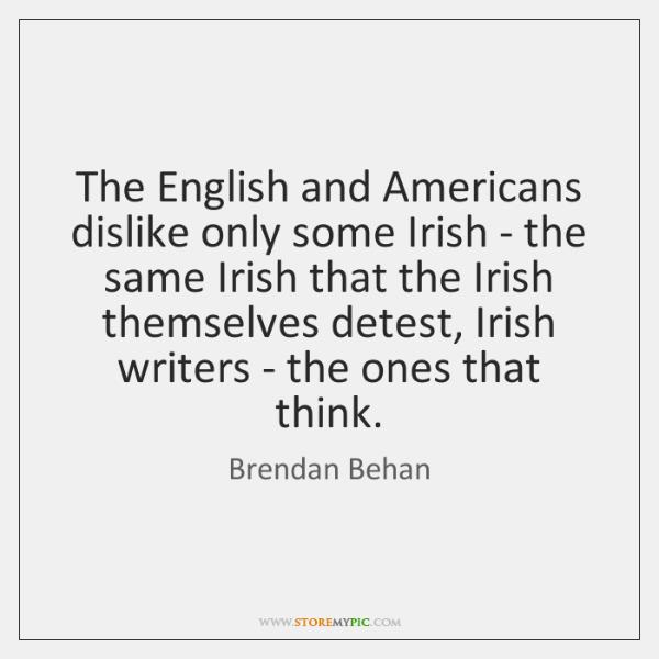 The English and Americans dislike only some Irish - the same Irish ...