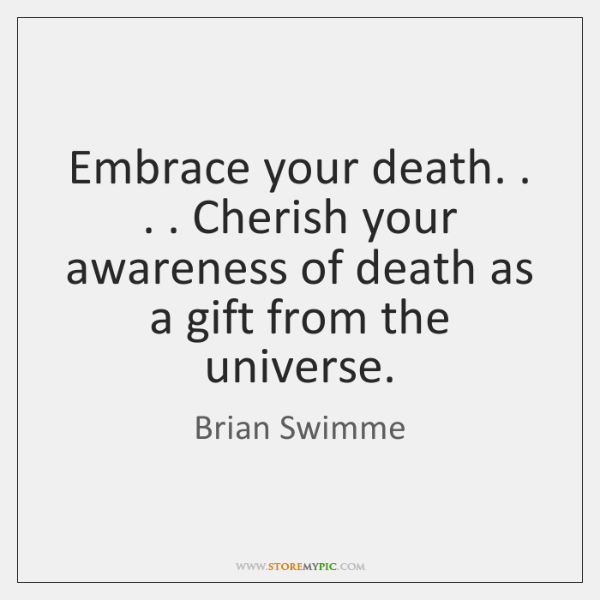 Embrace your death. . . . Cherish your awareness of death as a gift from ...