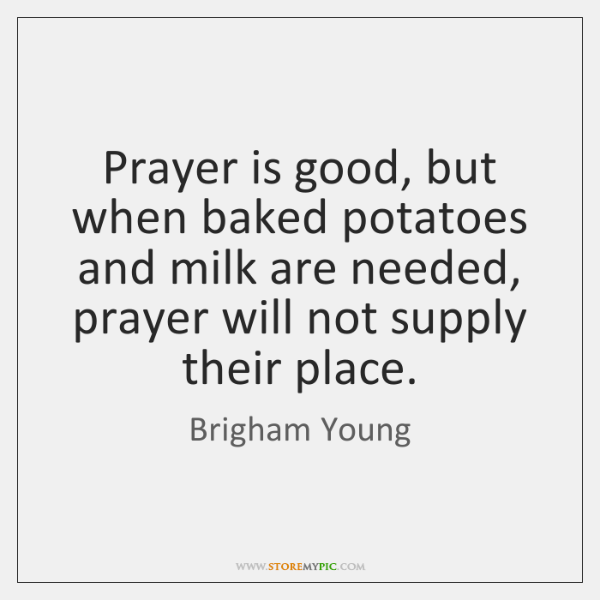 Prayer is good, but when baked potatoes and milk are needed, prayer ...