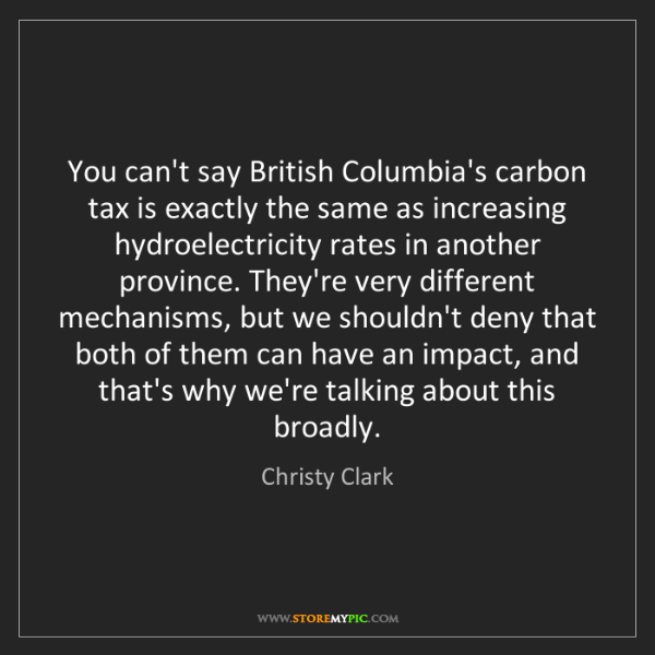 Christy Clark: You can't say British Columbia's carbon tax is exactly...