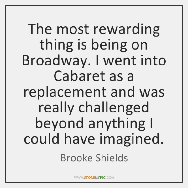 The most rewarding thing is being on Broadway. I went into Cabaret ...