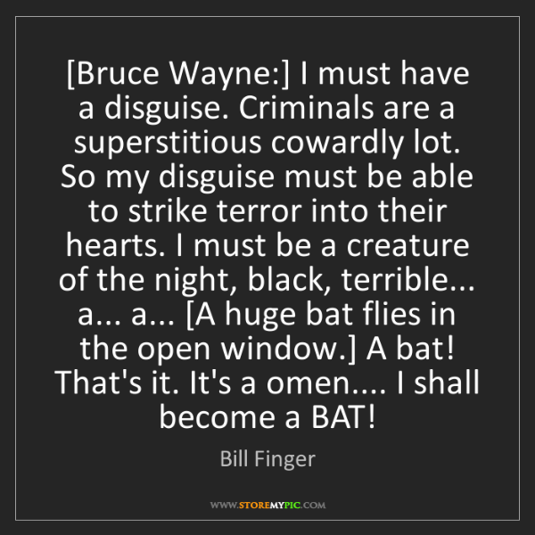 Bill Finger: [Bruce Wayne:] I must have a disguise. Criminals are...