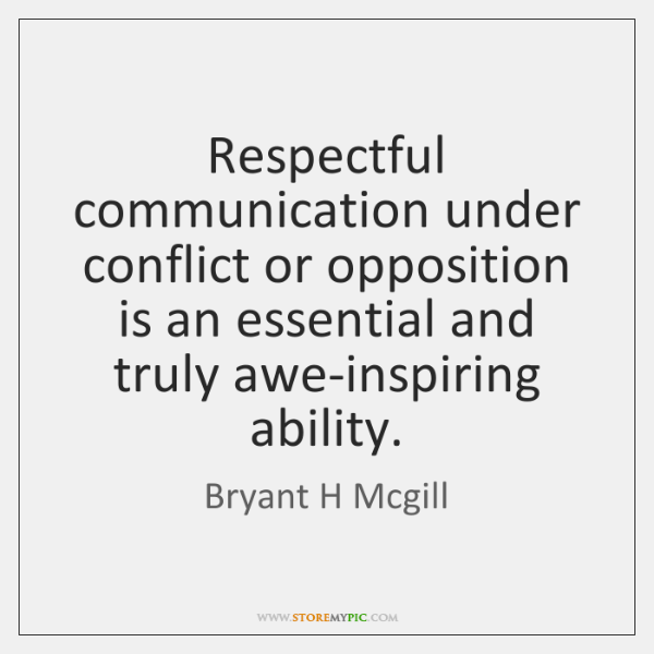 Respectful communication under conflict or opposition is an essential and truly awe-inspiring ...