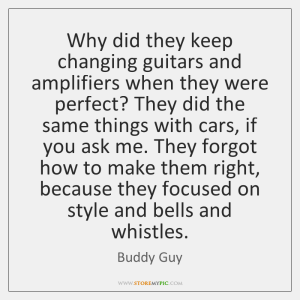 Why did they keep changing guitars and amplifiers when they were perfect? ...