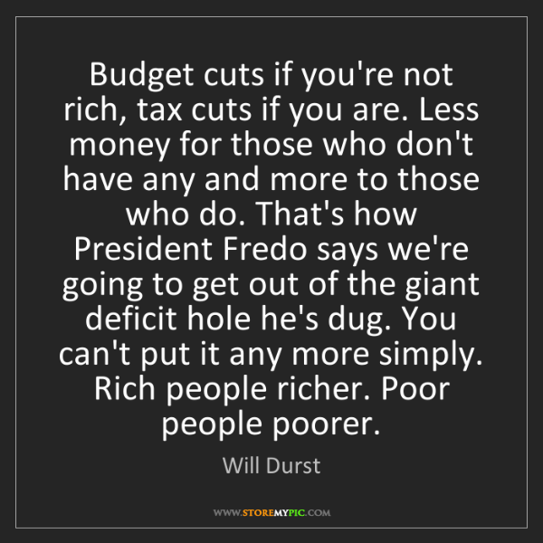 Will Durst: Budget cuts if you're not rich, tax cuts if you are....