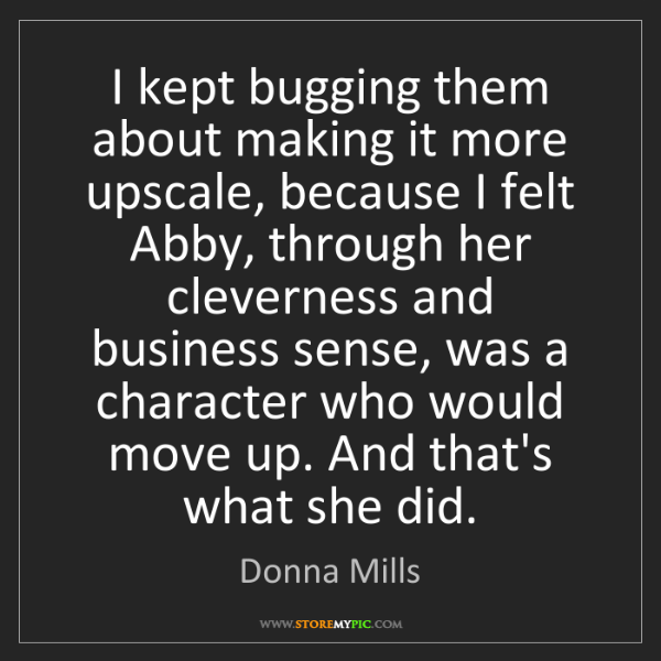 Donna Mills: I kept bugging them about making it more upscale, because...