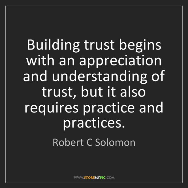 Robert C Solomon: Building trust begins with an appreciation and understanding...