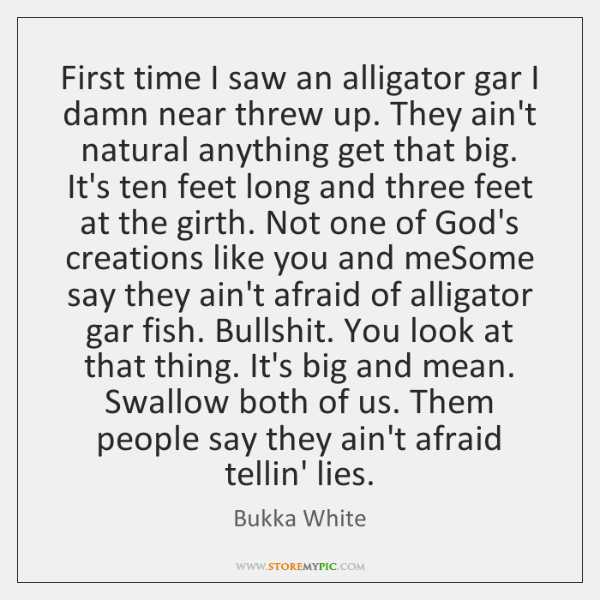 First time I saw an alligator gar I damn near threw up. ...