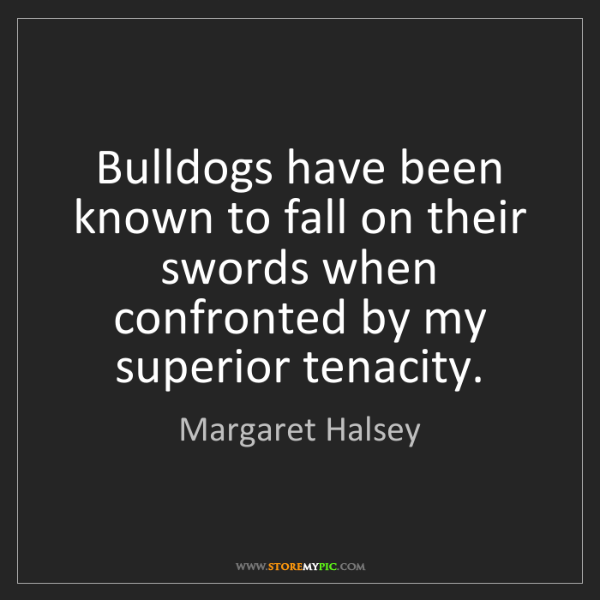 Margaret Halsey: Bulldogs have been known to fall on their swords when...
