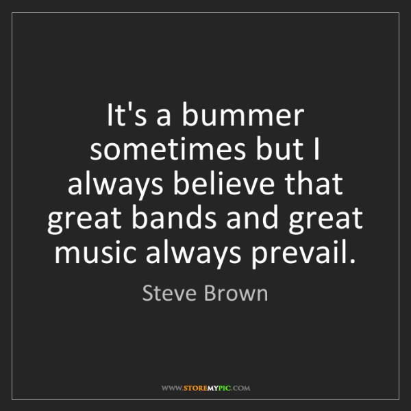 Steve Brown: It's a bummer sometimes but I always believe that great...