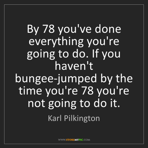 Karl Pilkington: By 78 you've done everything you're going to do. If you...