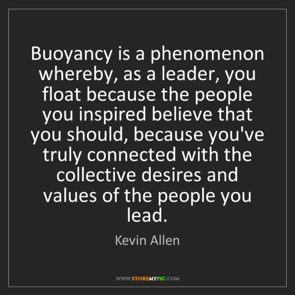 Kevin Allen: Buoyancy is a phenomenon whereby, as a leader, you float...