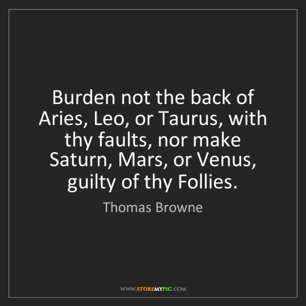 Thomas Browne: Burden not the back of Aries, Leo, or Taurus, with thy...