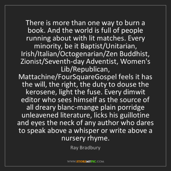 Ray Bradbury: There is more than one way to burn a book. And the world...