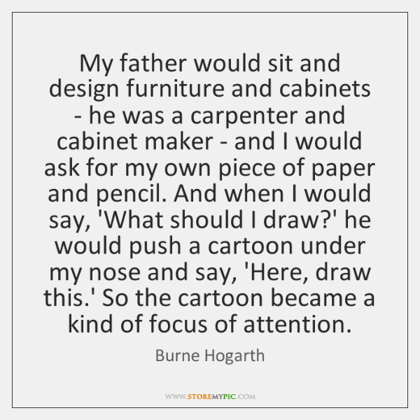 My father would sit and design furniture and cabinets - he was ...